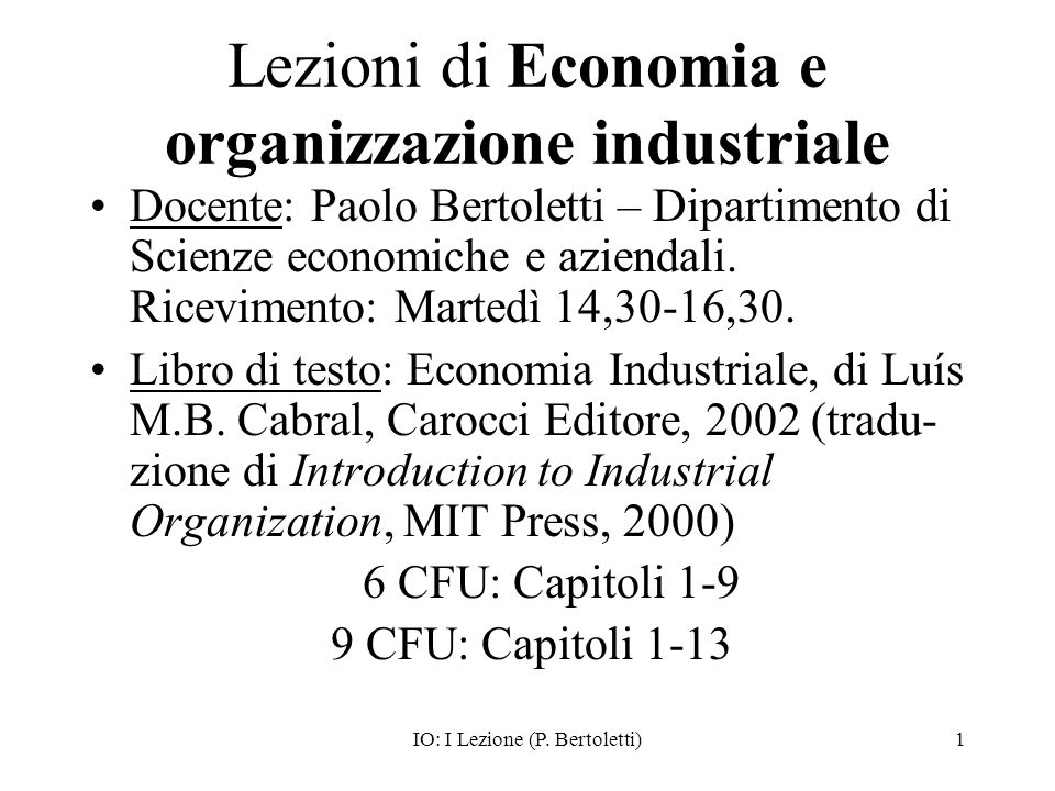 IO: I Lezione (P. Bertoletti)1 Lezioni di Economia e organizzazione industriale Docente: Paolo Bertoletti – Dipartimento di Scienze economiche e azien