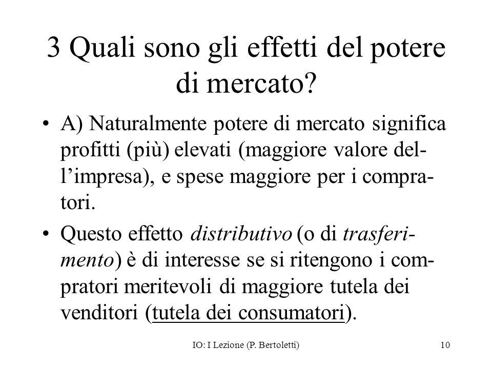IO: I Lezione (P. Bertoletti)10 3 Quali sono gli effetti del potere di mercato? A) Naturalmente potere di mercato significa profitti (più) elevati (ma