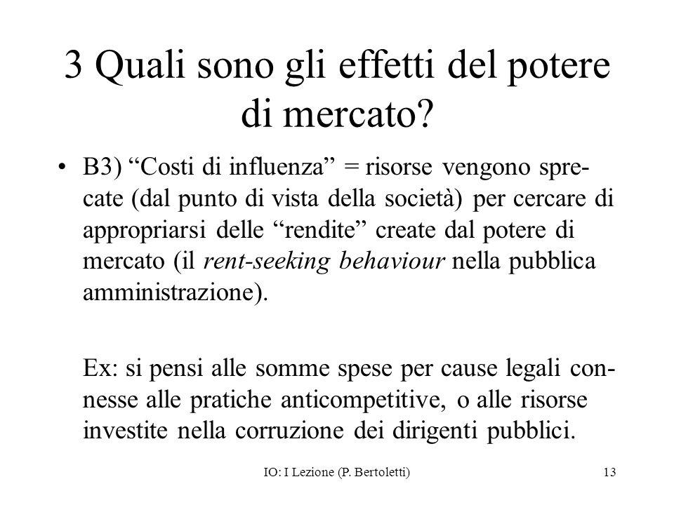 IO: I Lezione (P. Bertoletti)13 3 Quali sono gli effetti del potere di mercato? B3) Costi di influenza = risorse vengono spre- cate (dal punto di vist