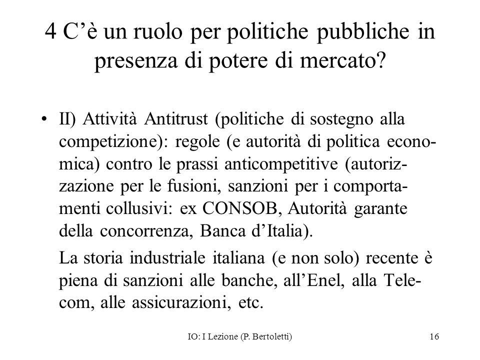 IO: I Lezione (P. Bertoletti)16 4 Cè un ruolo per politiche pubbliche in presenza di potere di mercato? II) Attività Antitrust (politiche di sostegno
