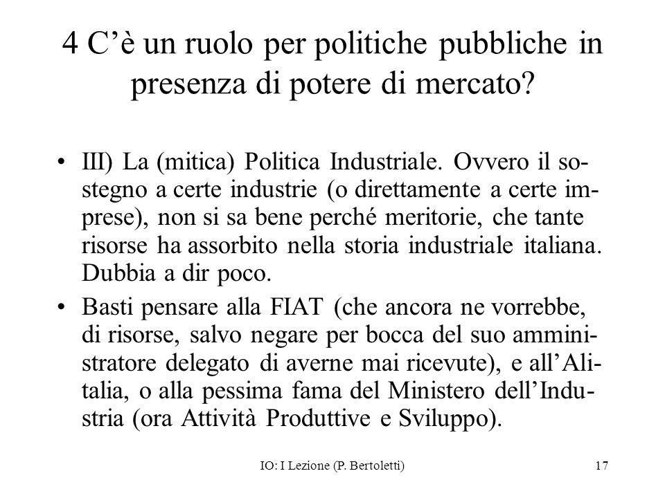 IO: I Lezione (P. Bertoletti)17 4 Cè un ruolo per politiche pubbliche in presenza di potere di mercato? III) La (mitica) Politica Industriale. Ovvero