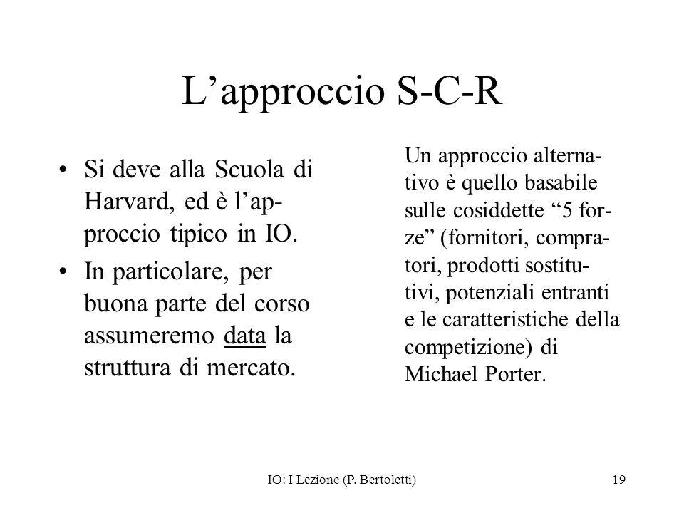 IO: I Lezione (P. Bertoletti)19 Lapproccio S-C-R Si deve alla Scuola di Harvard, ed è lap- proccio tipico in IO. In particolare, per buona parte del c