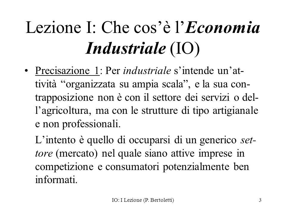 IO: I Lezione (P. Bertoletti)3 Lezione I: Che cosè lEconomia Industriale (IO) Precisazione 1: Per industriale sintende unat- tività organizzata su amp