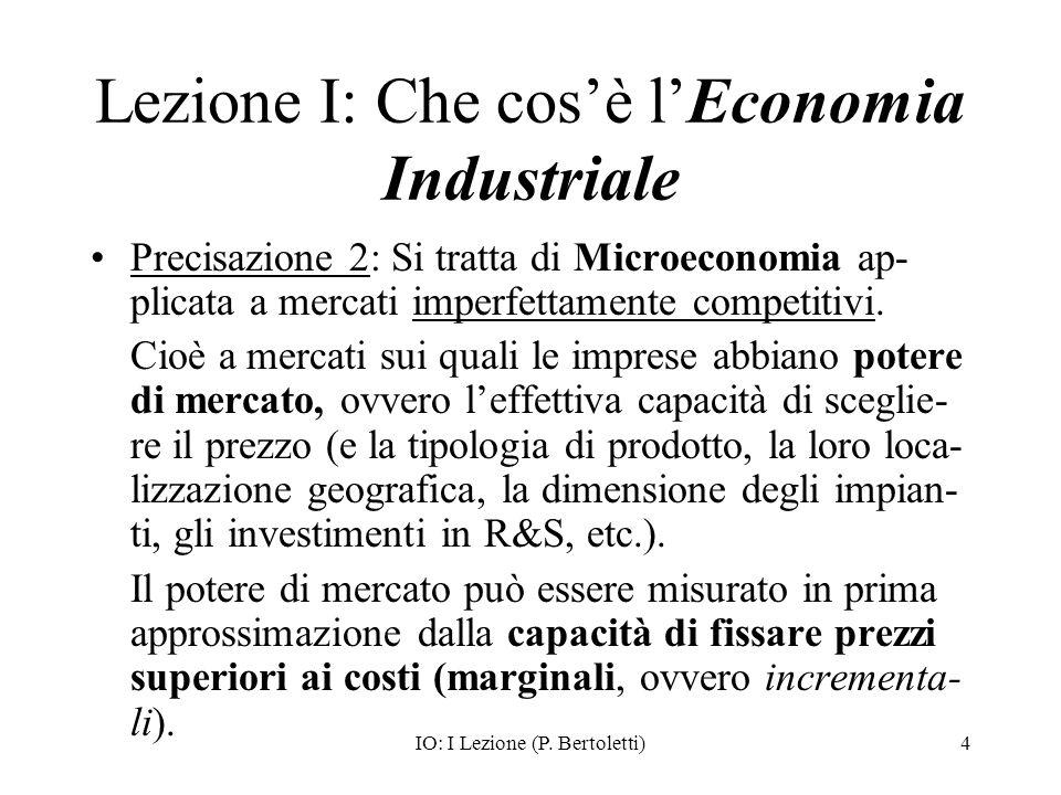 IO: I Lezione (P. Bertoletti)4 Lezione I: Che cosè lEconomia Industriale Precisazione 2: Si tratta di Microeconomia ap- plicata a mercati imperfettame