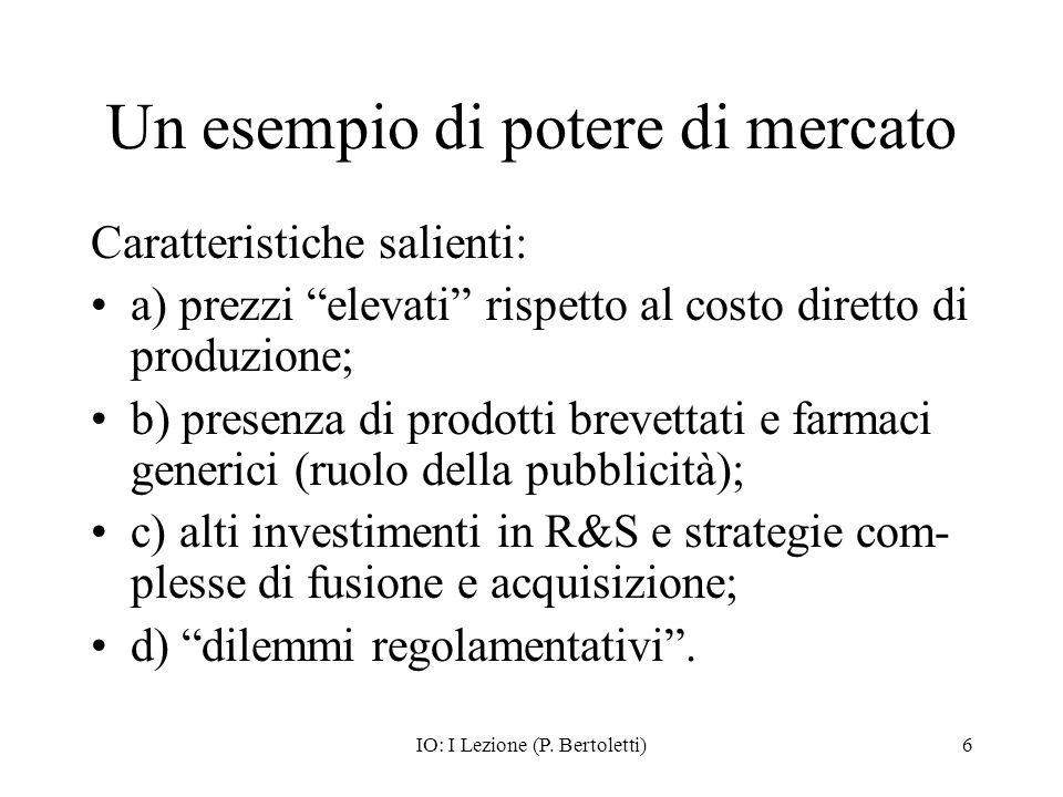 IO: I Lezione (P. Bertoletti)6 Un esempio di potere di mercato Caratteristiche salienti: a) prezzi elevati rispetto al costo diretto di produzione; b)