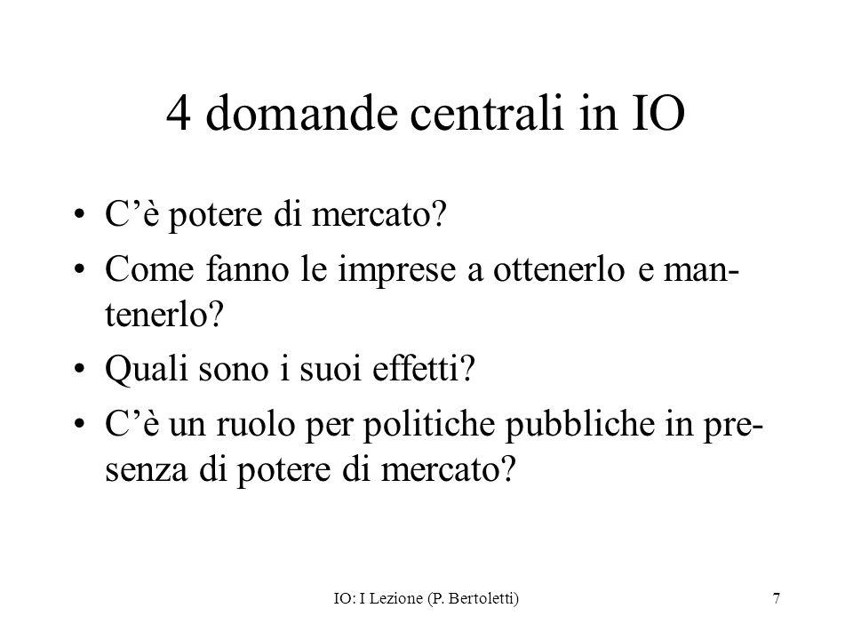 IO: I Lezione (P. Bertoletti)7 4 domande centrali in IO Cè potere di mercato? Come fanno le imprese a ottenerlo e man- tenerlo? Quali sono i suoi effe