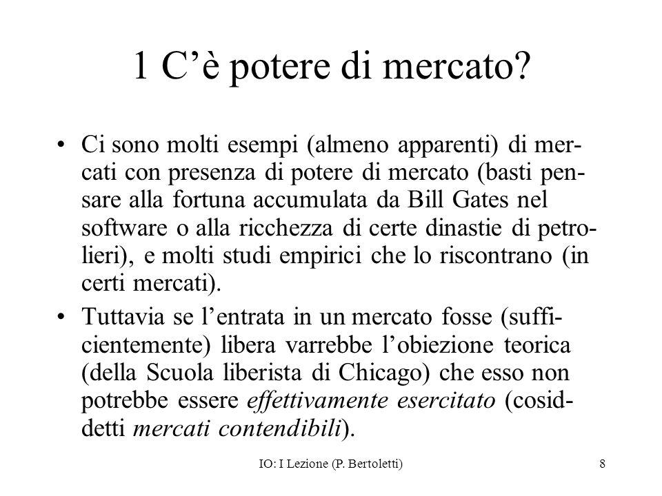 IO: I Lezione (P. Bertoletti)8 1 Cè potere di mercato? Ci sono molti esempi (almeno apparenti) di mer- cati con presenza di potere di mercato (basti p