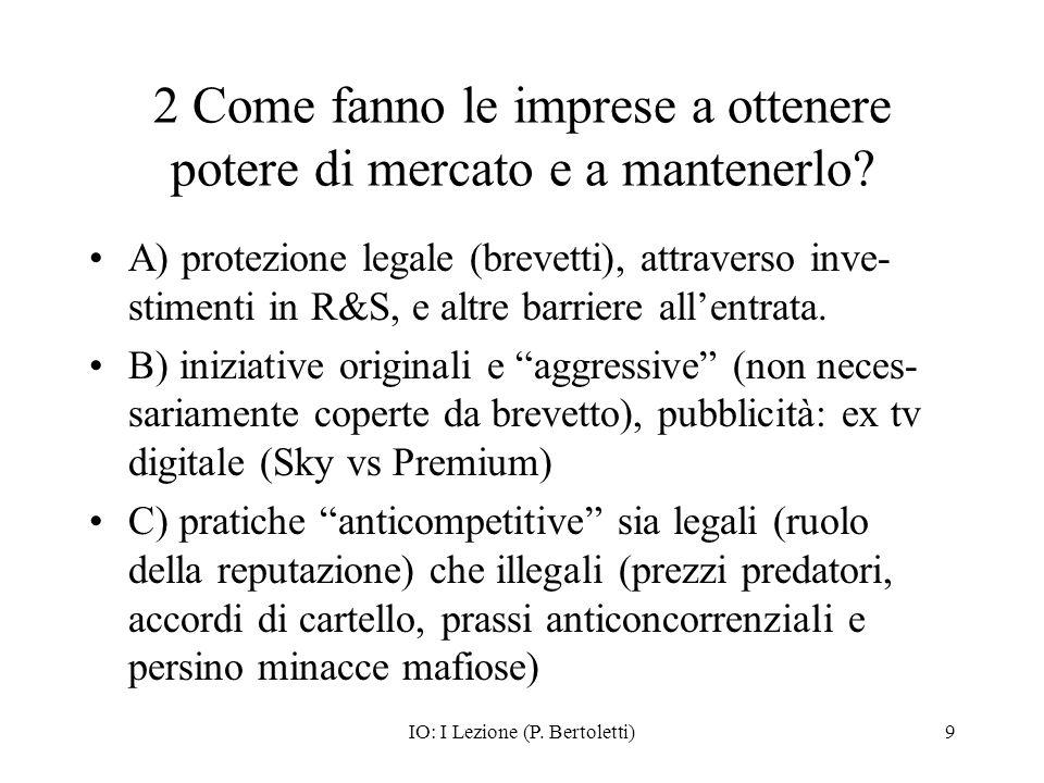 IO: I Lezione (P. Bertoletti)9 2 Come fanno le imprese a ottenere potere di mercato e a mantenerlo? A) protezione legale (brevetti), attraverso inve-