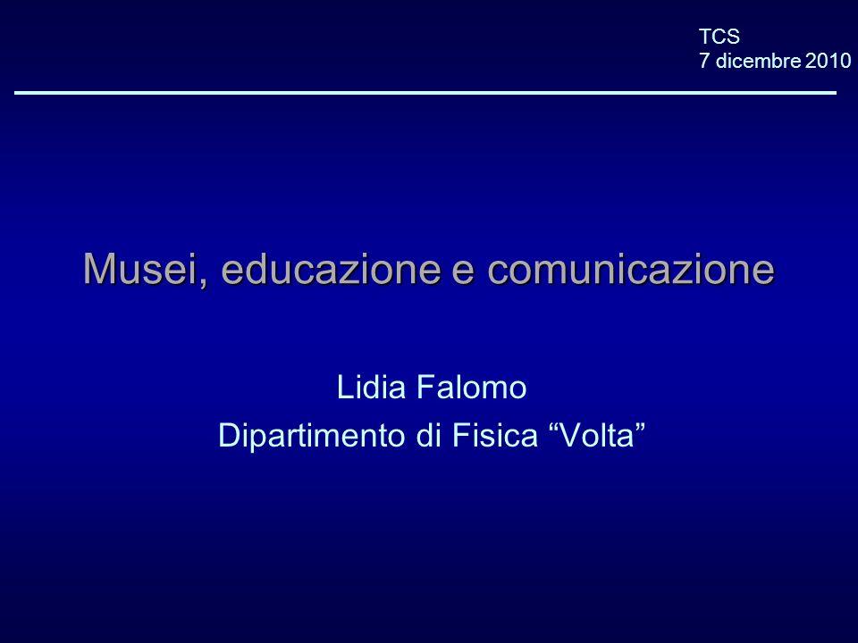 TCS 7 dicembre 2010 Musei, educazione e comunicazione Lidia Falomo Dipartimento di Fisica Volta