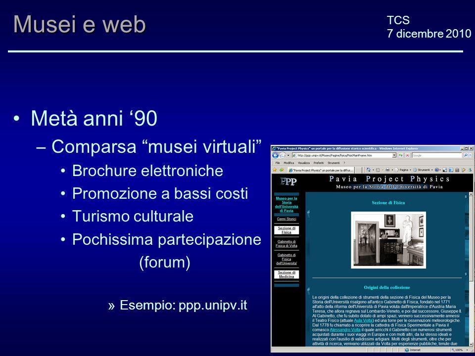 TCS 7 dicembre 2010 Musei e web Metà anni 90 –Comparsa musei virtuali Brochure elettroniche Promozione a bassi costi Turismo culturale Pochissima part