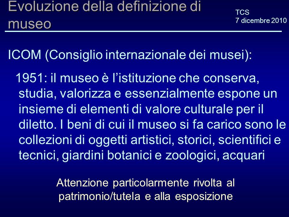 TCS 7 dicembre 2010 Evoluzione della definizione di museo ICOM (Consiglio internazionale dei musei): 2001 (2004*): Il museo è unistituzione permanente, senza scopo di lucro, al servizio della società e del suo sviluppo.