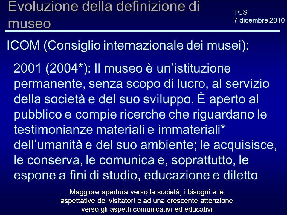 TCS 7 dicembre 2010 Evoluzione della definizione di museo ICOM (Consiglio internazionale dei musei): 2001 (2004*): Il museo è unistituzione permanente