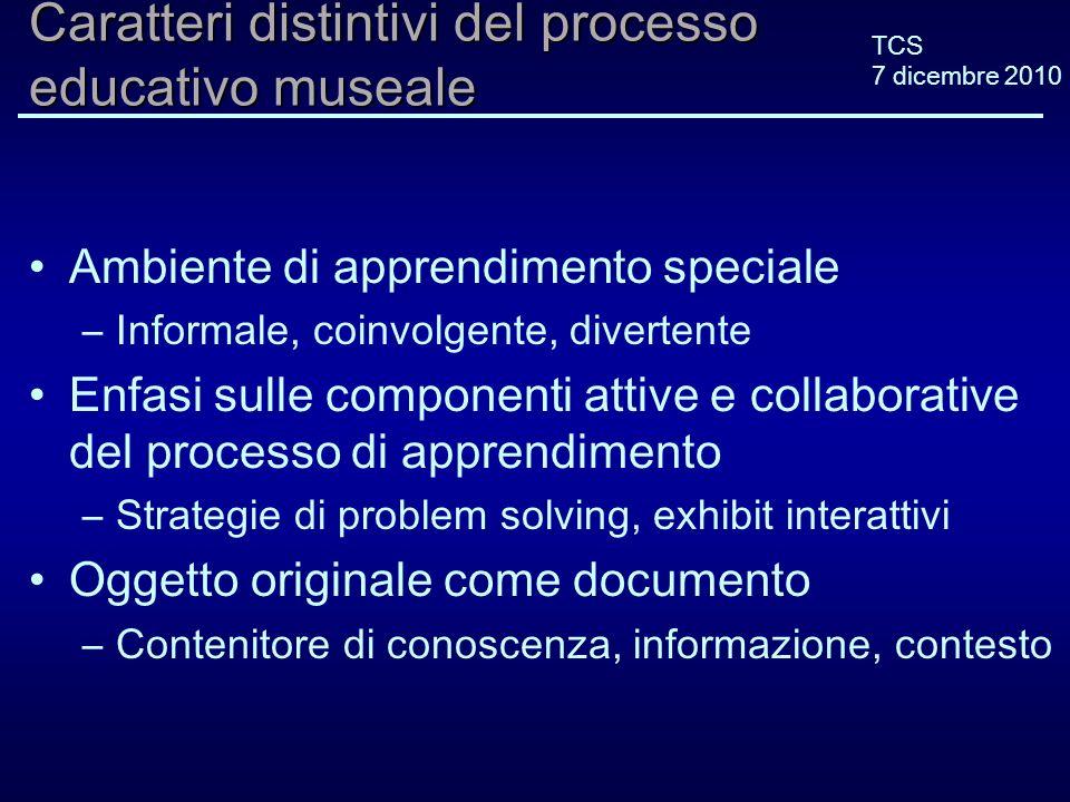 TCS 7 dicembre 2010 Caratteri distintivi del processo educativo museale Ambiente di apprendimento speciale –Informale, coinvolgente, divertente Enfasi