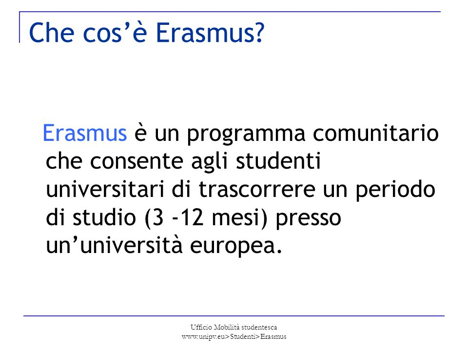 Ufficio Mobilità studentesca www.unipv.eu>Studenti>Erasmus Che cosè Erasmus? Erasmus è un programma comunitario che consente agli studenti universitar