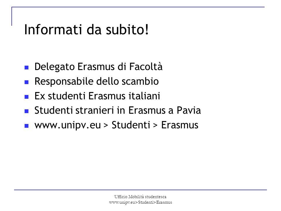 Ufficio Mobilità studentesca www.unipv.eu>Studenti>Erasmus Informati da subito! Delegato Erasmus di Facoltà Responsabile dello scambio Ex studenti Era
