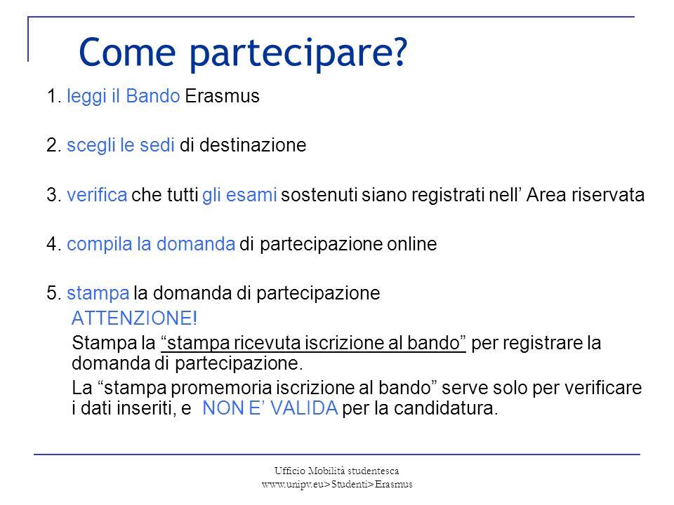 Ufficio Mobilità studentesca www.unipv.eu>Studenti>Erasmus Come partecipare? 1. leggi il Bando Erasmus 2. scegli le sedi di destinazione 3. verifica c