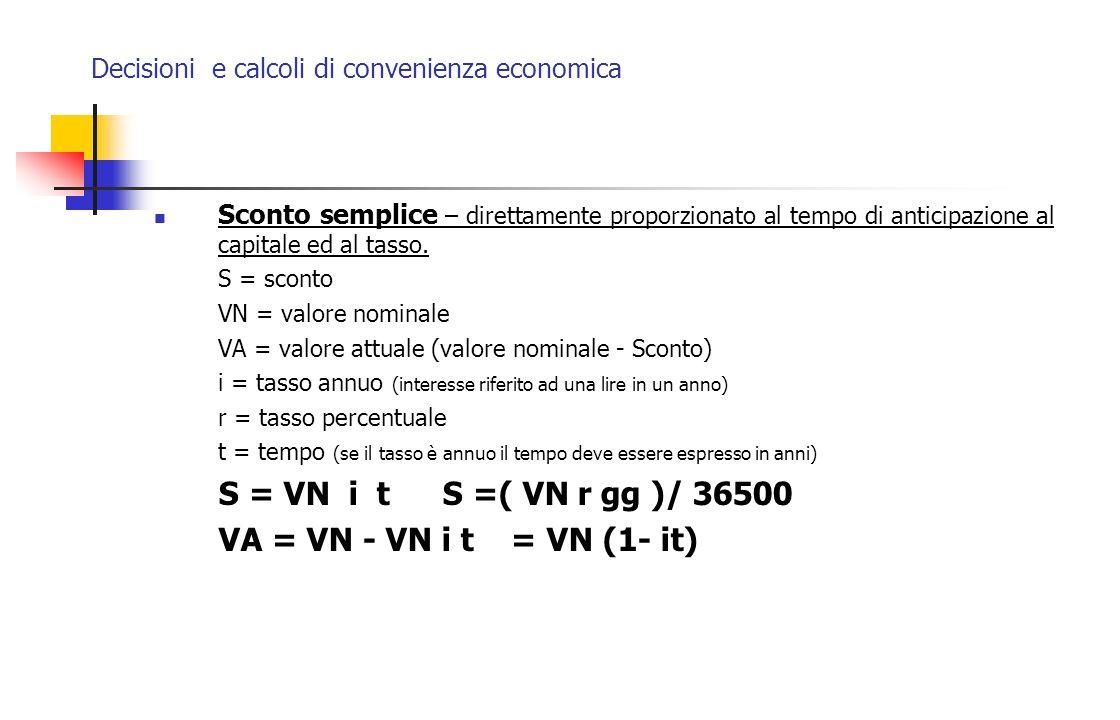 Decisioni e calcoli di convenienza economica Sconto semplice – direttamente proporzionato al tempo di anticipazione al capitale ed al tasso. S = scont
