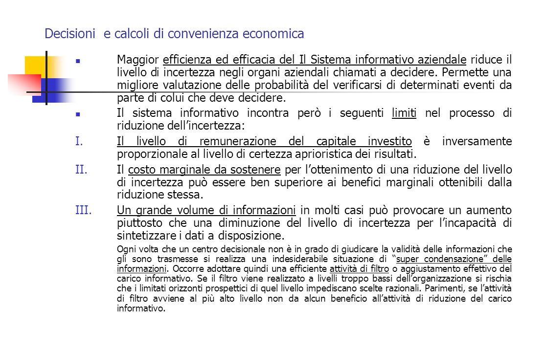 Decisioni e calcoli di convenienza economica A volte il VAN invece che in valore assoluto viene espresso come un indice Valore attuale dei flussi di cassa netti Indice di eccedenza del VAN = ------------------------------ Esborso iniziale Lindice è positivo se maggiore di 1 Lindice non può essere utilizzato per confrontare diversi progetti con un esborso iniziale di diversa entità (valore relativo e non assoluto degli indici) in quanto privilegia investimenti con un basso esborso iniziale a discapito del valore complessivo dei flussi positivi generati dallinvestimento
