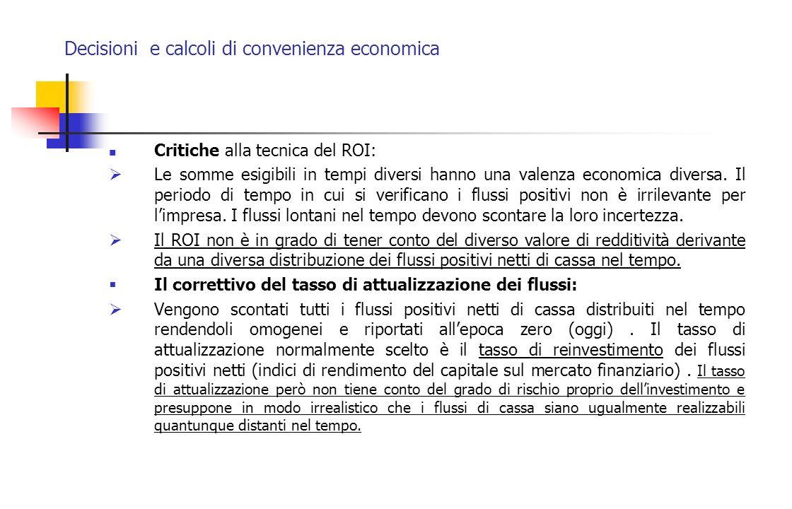 Decisioni e calcoli di convenienza economica Critiche alla tecnica del ROI: Le somme esigibili in tempi diversi hanno una valenza economica diversa. I