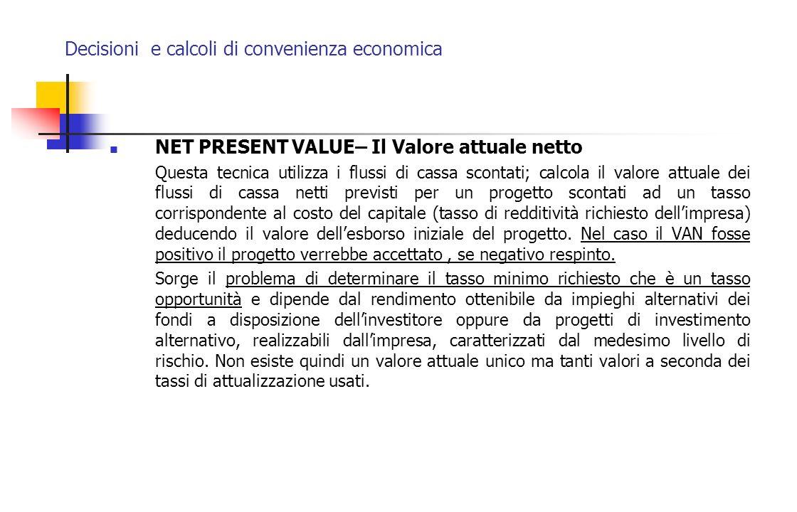 Decisioni e calcoli di convenienza economica NET PRESENT VALUE– Il Valore attuale netto Questa tecnica utilizza i flussi di cassa scontati; calcola il