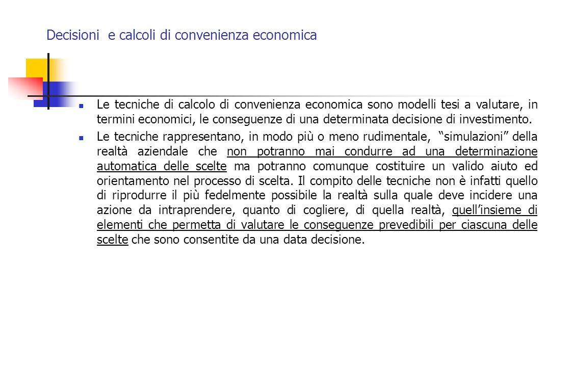 Decisioni e calcoli di convenienza economica Le tecniche di calcolo di convenienza economica sono modelli tesi a valutare, in termini economici, le co