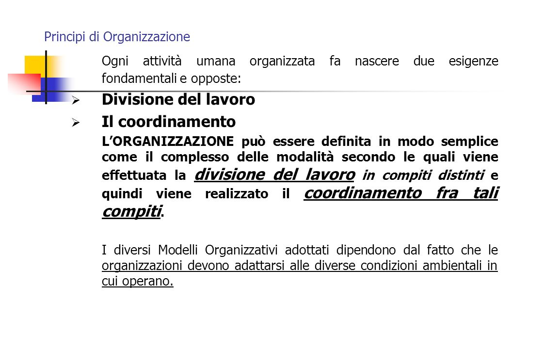 Principi di Organizzazione Vi sono 2 forme di coordinamento delle attività che permettono la realizzazione dei vantaggi derivanti dalla specializzazione del lavoro e cioè: il mercato lorganizzazione.
