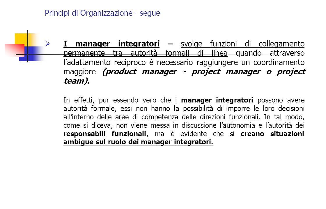Principi di Organizzazione - segue I manager integratori – svolge funzioni di collegamento permanente tra autorità formali di linea quando attraverso