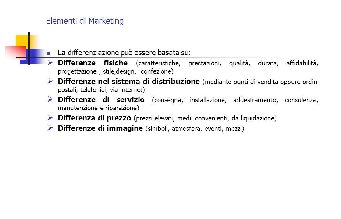 Elementi di Marketing La differenziazione può essere basata su: Differenze fisiche (caratteristiche, prestazioni, qualità, durata, affidabilità, proge