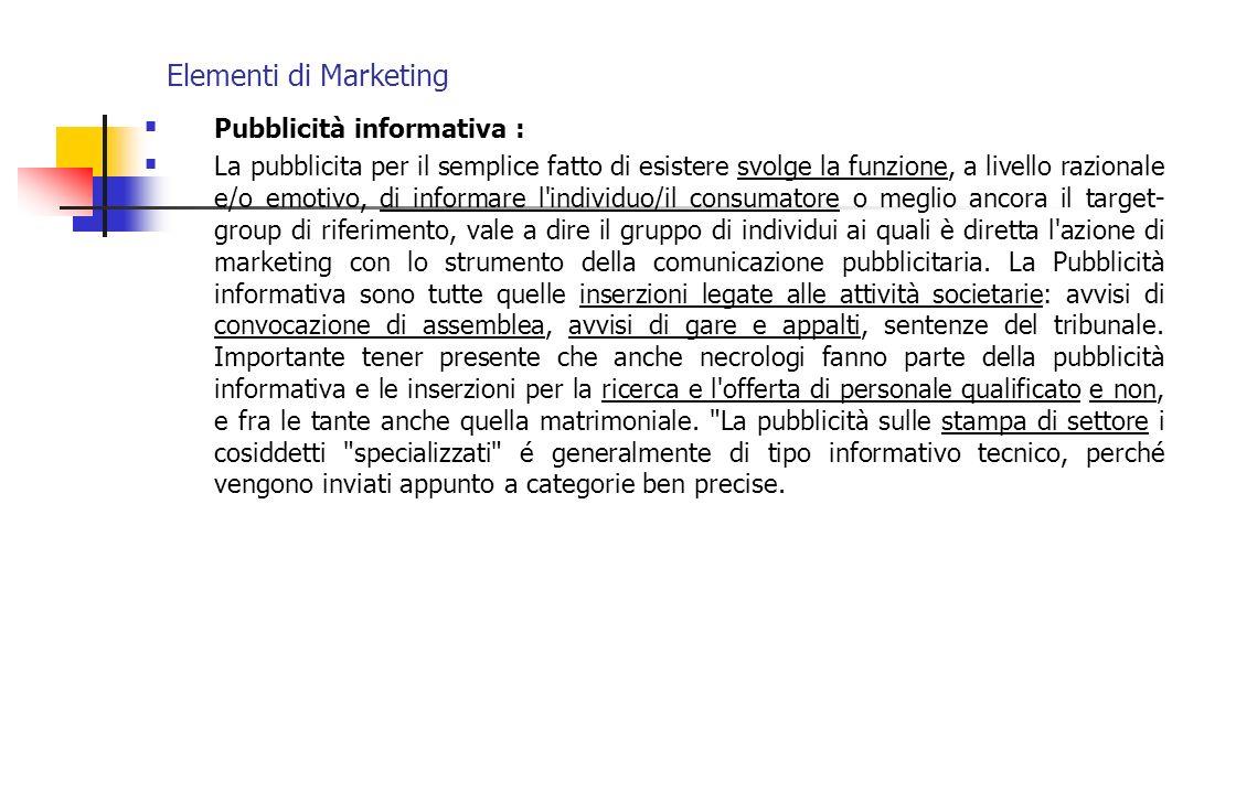 Elementi di Marketing Pubblicità informativa : La pubblicita per il semplice fatto di esistere svolge la funzione, a livello razionale e/o emotivo, di