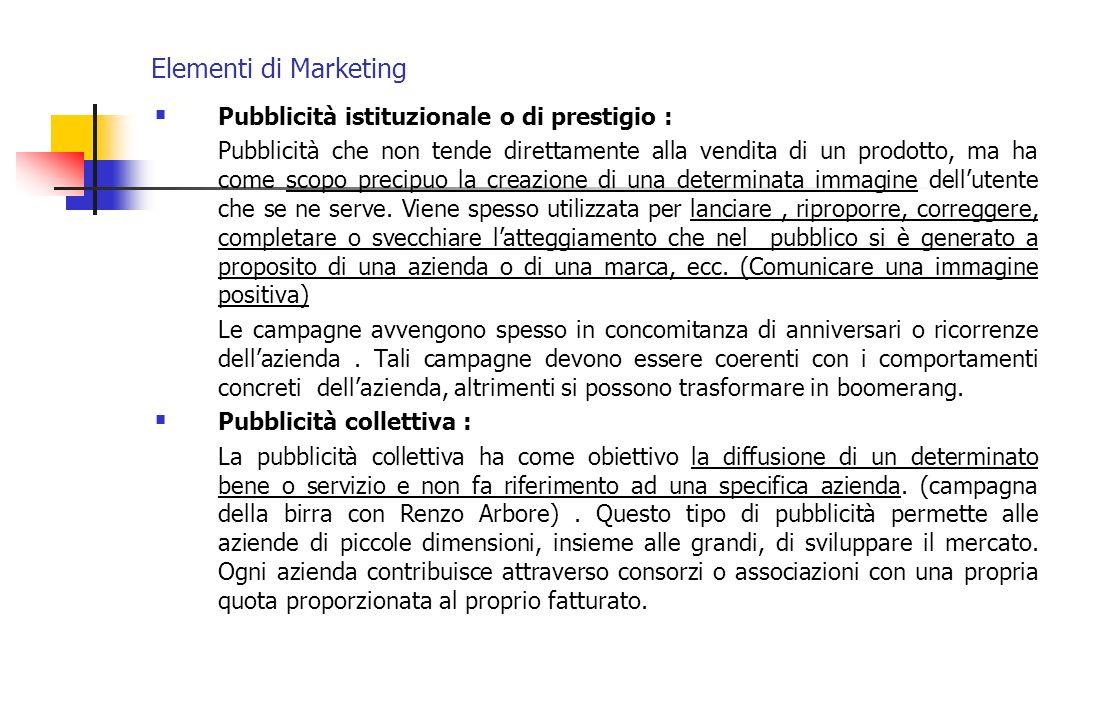 Elementi di Marketing Pubblicità istituzionale o di prestigio : Pubblicità che non tende direttamente alla vendita di un prodotto, ma ha come scopo pr