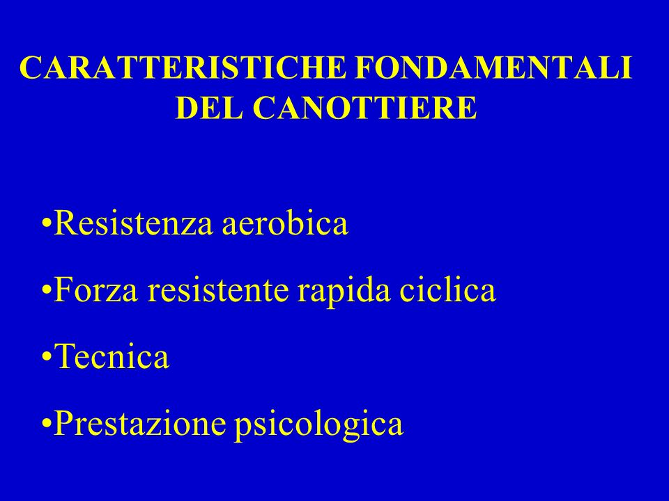 CARATTERISTICHE FONDAMENTALI DEL CANOTTIERE Resistenza aerobica Forza resistente rapida ciclica Tecnica Prestazione psicologica