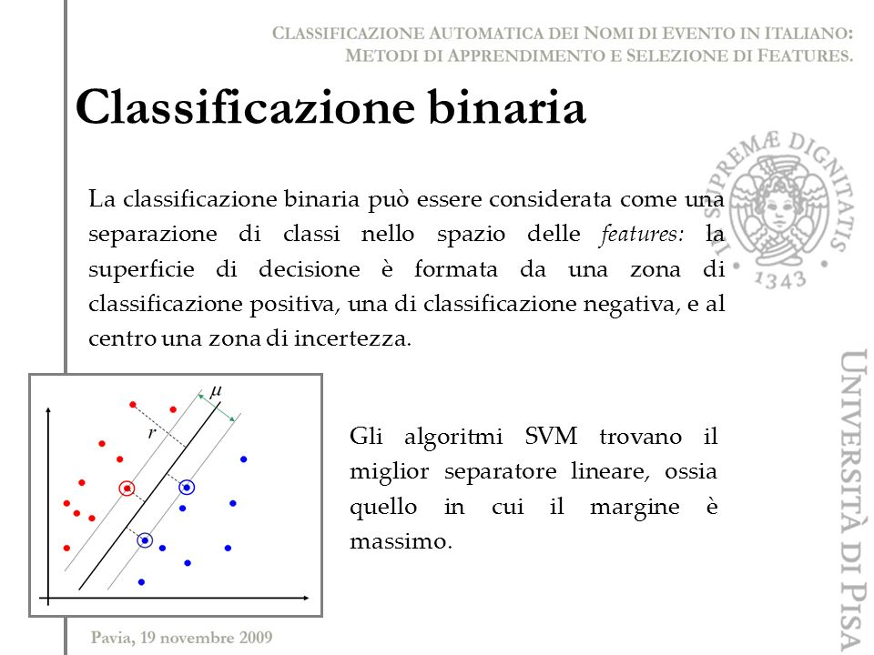 Classificazione binaria La classificazione binaria può essere considerata come una separazione di classi nello spazio delle features: la superficie di decisione è formata da una zona di classificazione positiva, una di classificazione negativa, e al centro una zona di incertezza.