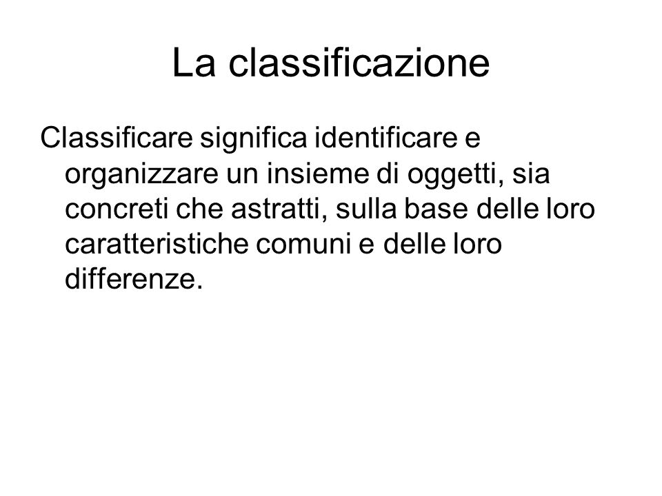 La classificazione Classificare significa identificare e organizzare un insieme di oggetti, sia concreti che astratti, sulla base delle loro caratteri