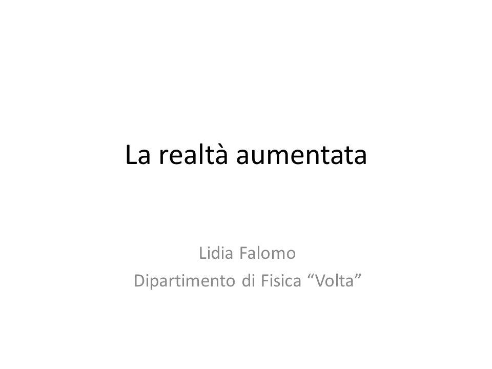 La realtà aumentata Lidia Falomo Dipartimento di Fisica Volta