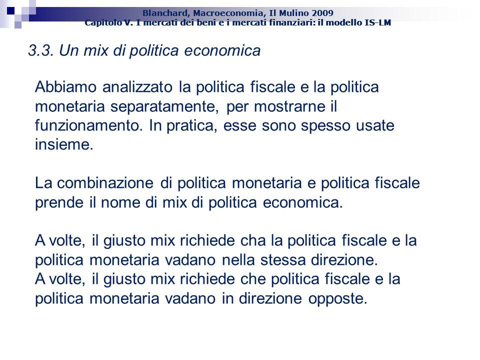 Blanchard, Macroeconomia, Il Mulino 2009 Capitolo V. I mercati dei beni e i mercati finanziari: il modello IS-LM 34 3.3. Un mix di politica economica