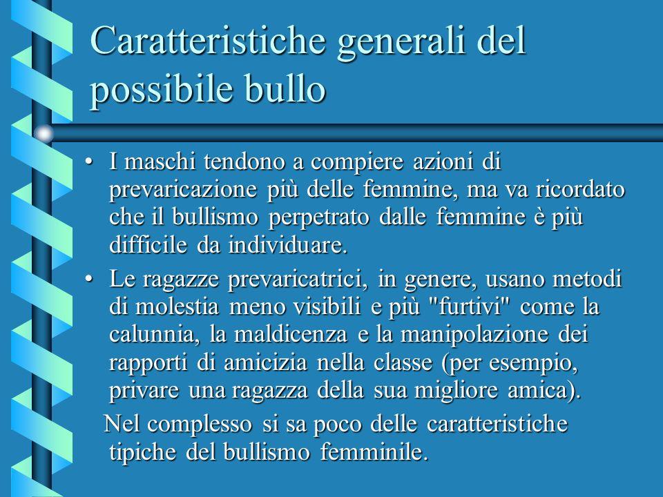 Caratteristiche generali del possibile bullo I maschi tendono a compiere azioni di prevaricazione più delle femmine, ma va ricordato che il bullismo p