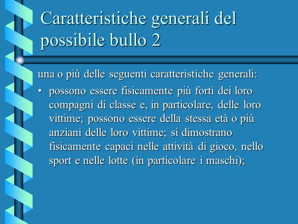 Caratteristiche generali del possibile bullo 2 una o più delle seguenti caratteristiche generali: possono essere fisicamente più forti dei loro compag