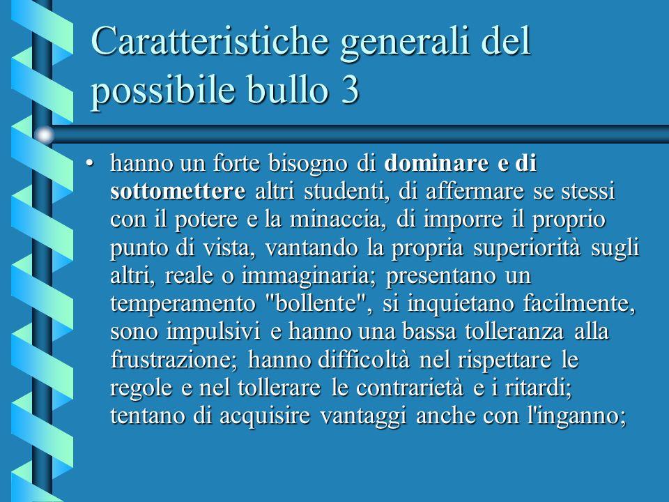 Caratteristiche generali del possibile bullo 3 hanno un forte bisogno di dominare e di sottomettere altri studenti, di affermare se stessi con il pote