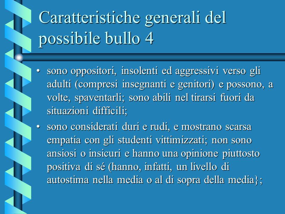 Caratteristiche generali del possibile bullo 4 sono oppositori, insolenti ed aggressivi verso gli adulti (compresi insegnanti e genitori) e possono, a