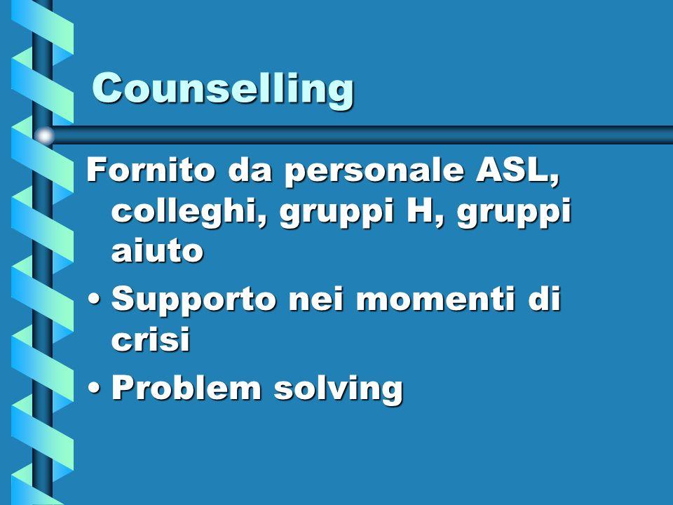 Counselling Fornito da personale ASL, colleghi, gruppi H, gruppi aiuto Supporto nei momenti di crisiSupporto nei momenti di crisi Problem solvingProbl