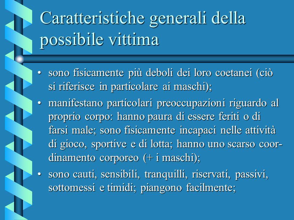 Caratteristiche generali della possibile vittima sono fisicamente più deboli dei loro coetanei (ciò si riferisce in particolare ai maschi);sono fisica