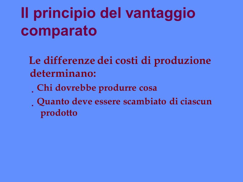 Il principio del vantaggio comparato Le differenze dei costi di produzione determinano: Chi dovrebbe produrre cosa Quanto deve essere scambiato di cia