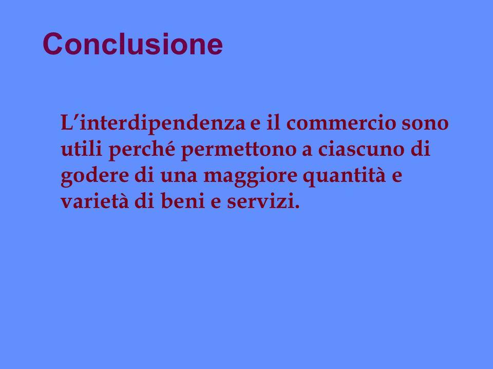 Conclusione Linterdipendenza e il commercio sono utili perché permettono a ciascuno di godere di una maggiore quantità e varietà di beni e servizi.
