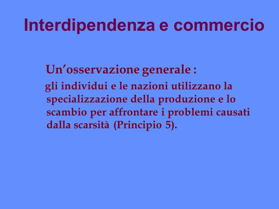 Interdipendenza e commercio Unosservazione generale : gli individui e le nazioni utilizzano la specializzazione della produzione e lo scambio per affr