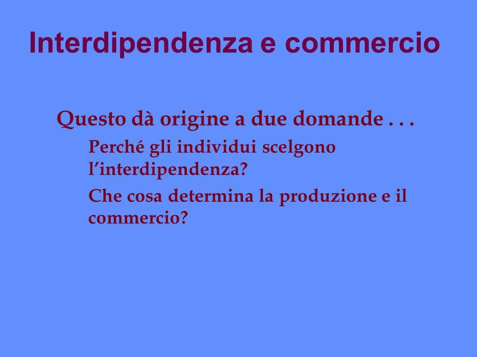 Interdipendenza e commercio Questo dà origine a due domande... ä Perché gli individui scelgono linterdipendenza? ä Che cosa determina la produzione e