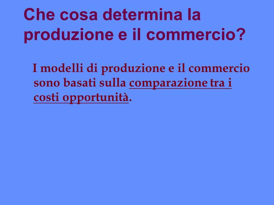 Che cosa determina la produzione e il commercio? I modelli di produzione e il commercio sono basati sulla comparazione tra i costi opportunità.