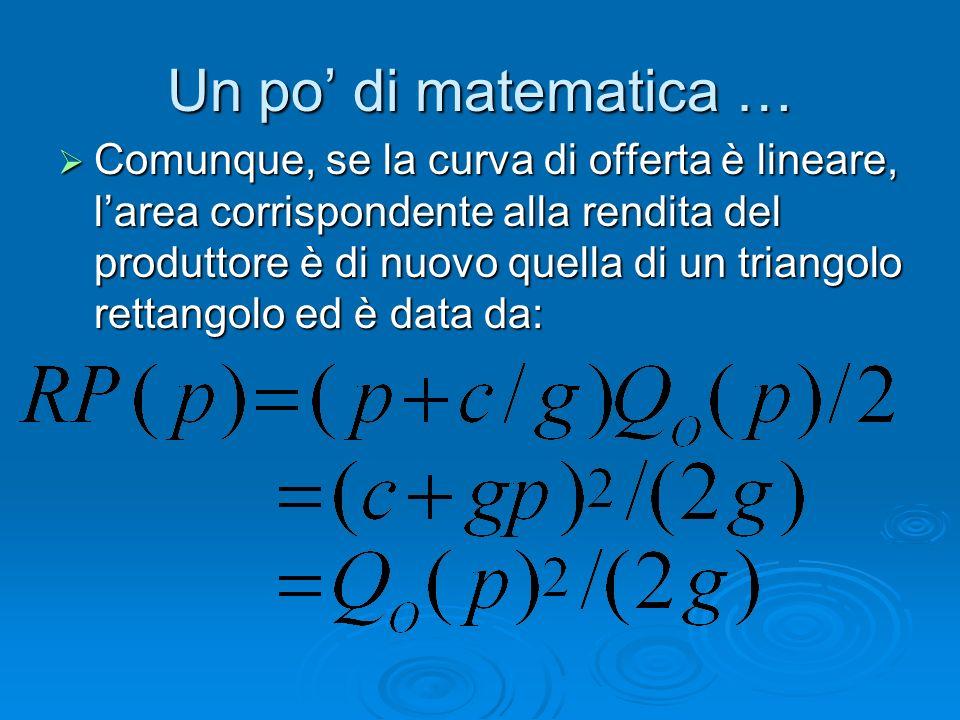 Un po di matematica … Comunque, se la curva di offerta è lineare, larea corrispondente alla rendita del produttore è di nuovo quella di un triangolo r