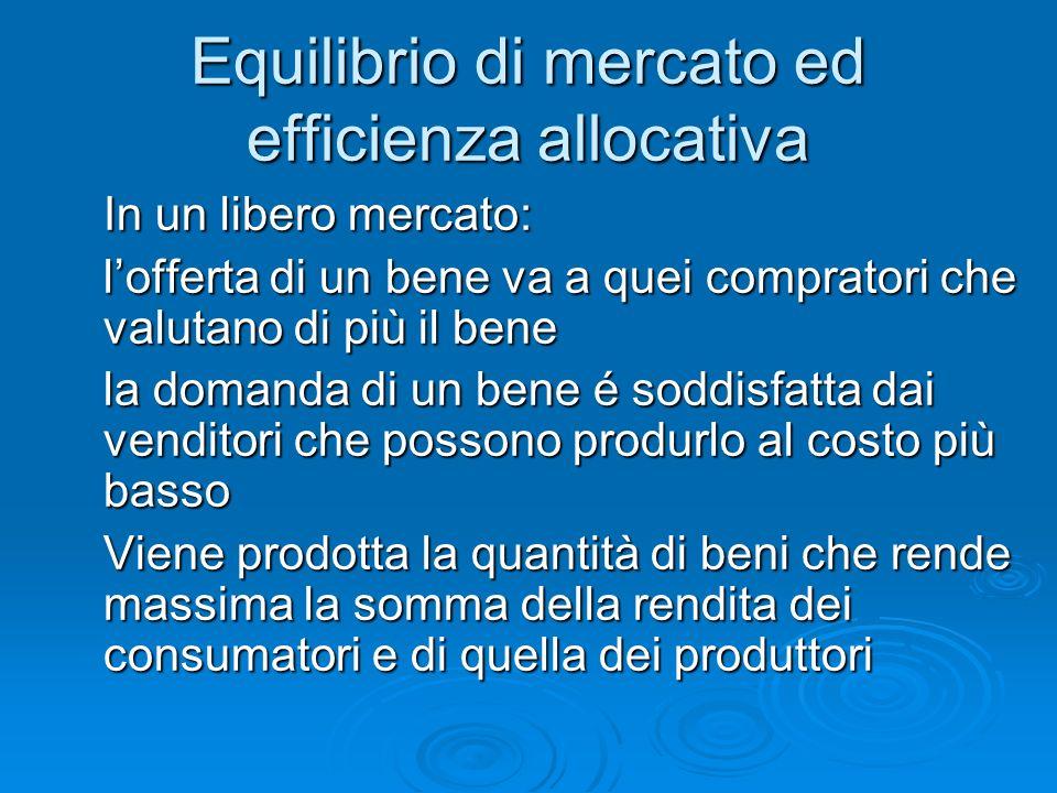 Equilibrio di mercato ed efficienza allocativa In un libero mercato: lofferta di un bene va a quei compratori che valutano di più il bene la domanda d