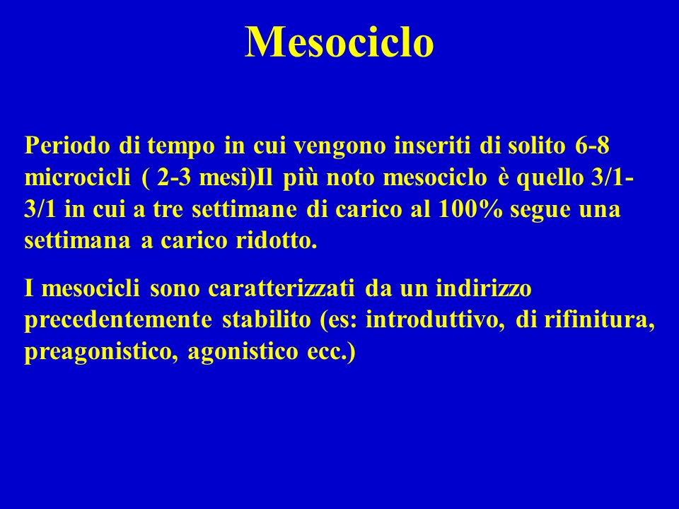 Mesociclo Periodo di tempo in cui vengono inseriti di solito 6-8 microcicli ( 2-3 mesi)Il più noto mesociclo è quello 3/1- 3/1 in cui a tre settimane di carico al 100% segue una settimana a carico ridotto.