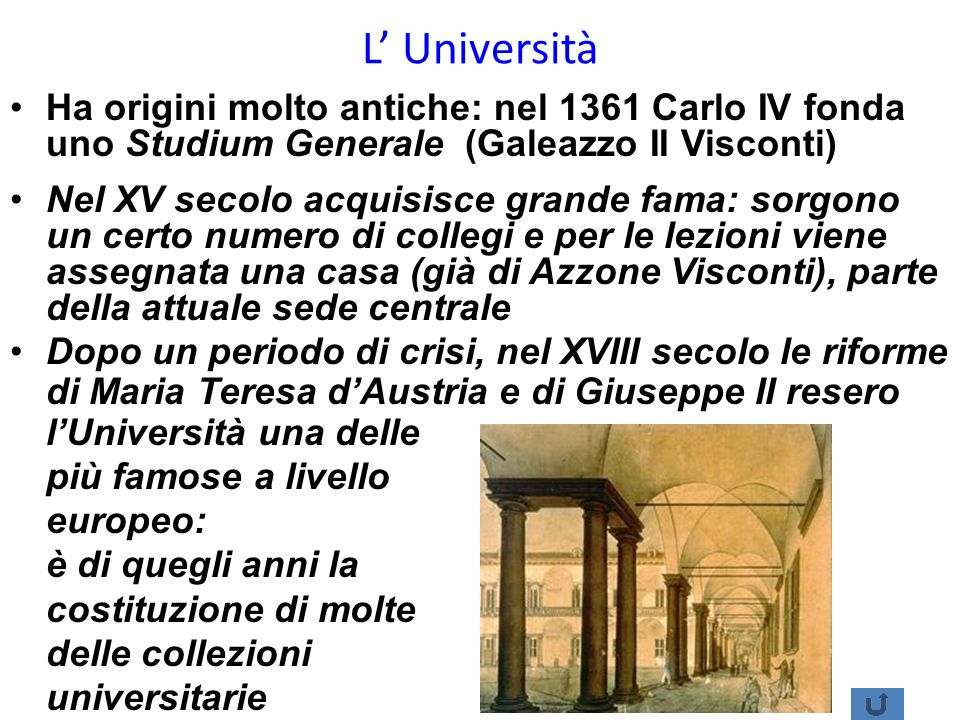 L Università Ha origini molto antiche: nel 1361 Carlo IV fonda uno Studium Generale (Galeazzo II Visconti) Nel XV secolo acquisisce grande fama: sorgo
